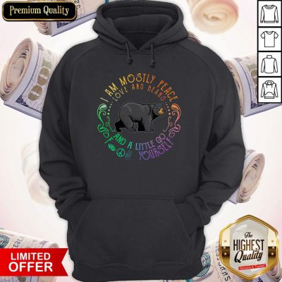 Black Bear I Am Mostly Peace Love And Bears And A Little Go Fuck Yourself Hoodie