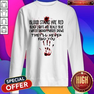Blood Stains Are Red Black Lights Are Really Blue I Watch Enough Murder Shows Find You Sweatshirt