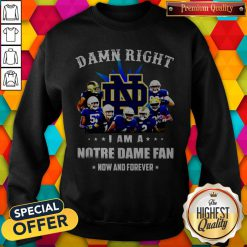 Damn Right I Am A Notre Dame Fan Now And Forever Sweatshirt