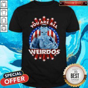 Good You Are All Weirdos Shirt
