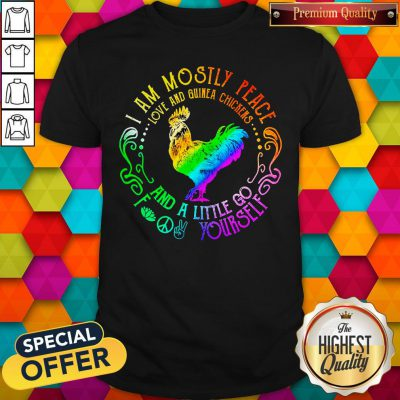 I Am Mostly Peace Love And Guinea Chickens And A Little Go Fuck Yourself Shirt