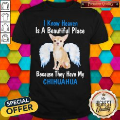 I Know Heaven Is A Beautiful Place Because They Have My Chihuahua Angel Shirt