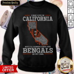 I May Live In California But I'll Always Have The Bengals In My DNA Sweatshirt
