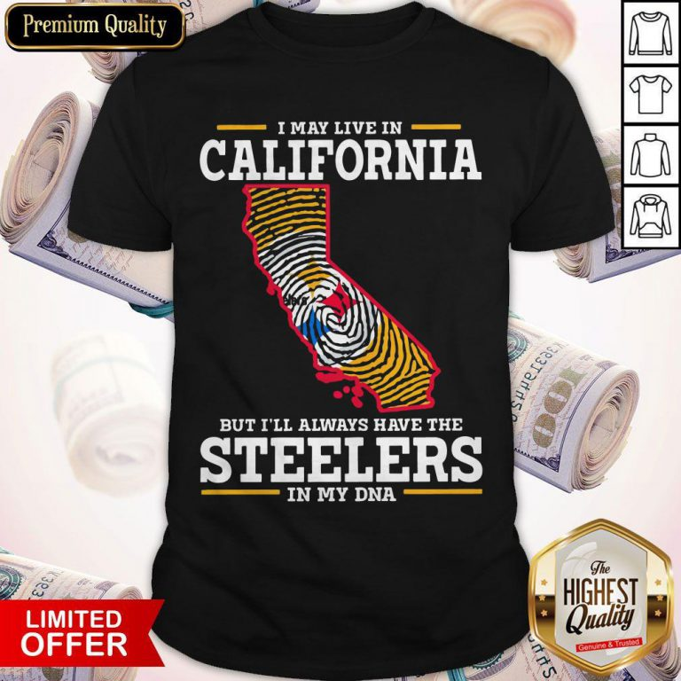 I May Live In California But I'll Always Have The Steelers In My DNA Shirt