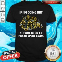 If I'm Going Out It Will Be On A Pile Of Spent Brass Shirt