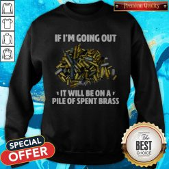 If I'm Going Out It Will Be On A Pile Of Spent Brass Sweatshirt