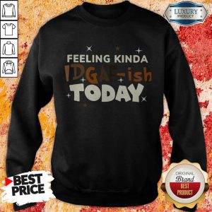 Premium Feeling Kinda Idgaf Ish Today Sweatshirt