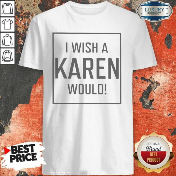 Pretty I Wish A Karen Would Shirt