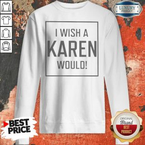 Pretty I Wish A Karen Would Sweatshirt