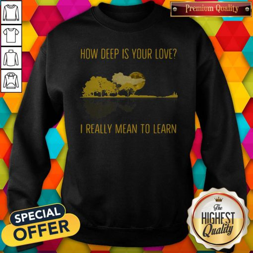 how deep is your love i really mean to learn guitar sweatshirt