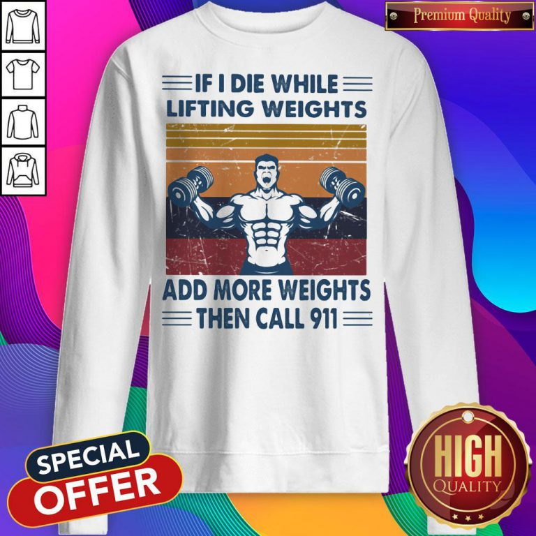 if i die while lifting weights add more weights then call 911 gym vintage retro sweatshirt