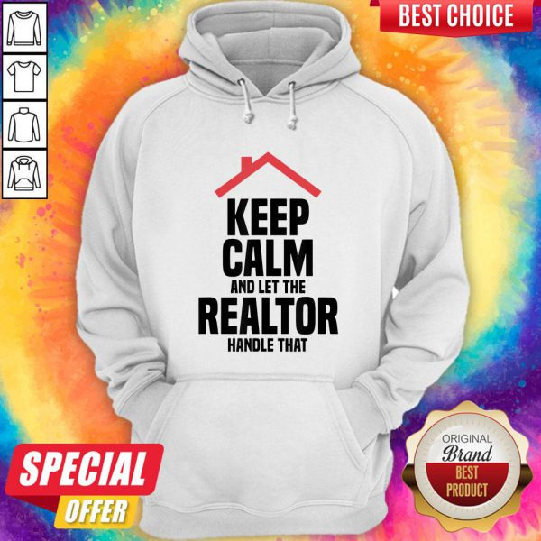 Top Keep Calm And Let The Realtor Handle That Hoodie