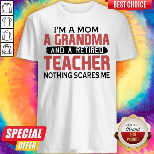 im a mom a grandma and a retired teacher nothing scares me shirt