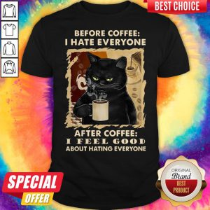 Cat Before Coffee I Hate Everyone After Coffee I Feel Good About Hating Everyone Shirt