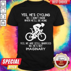 Yes He's Cycling I Don't Know When He'll Be Home He's Not An Imaginary Shirt