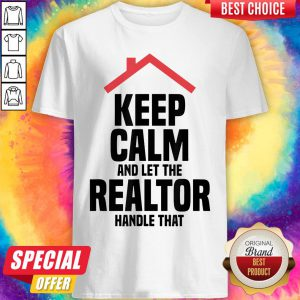 Top Keep Calm And Let The Realtor Handle That Shirt