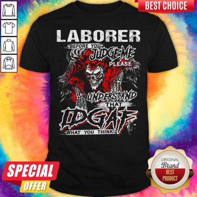 Skeleton Laborer Before You Judge Me Please Understand That Idgaf What You Think Shirt