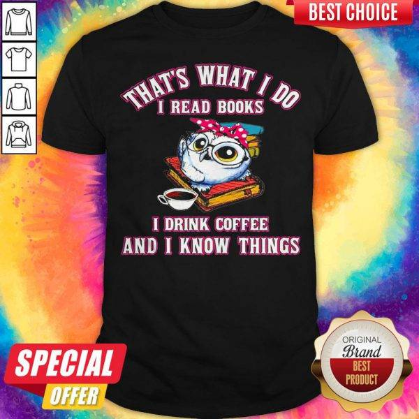 That's What I Do I Read Books I Drink Coffee And I Know Things Owl Shirt