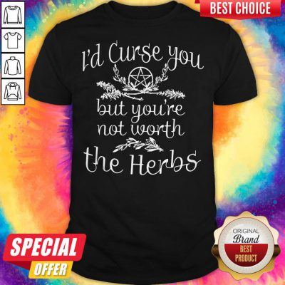 Pretty I'd Curse You But You're Not Worth The Herbs Shirt