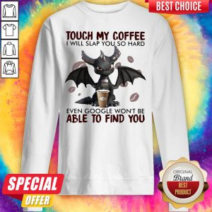 Touch My Coffee I Will Slap You So Hard Even Google Won't Be Able To Find You Dragon Sweatshirt
