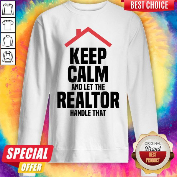 Top Keep Calm And Let The Realtor Handle That Sweatshirt