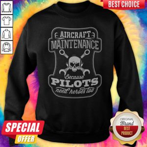 Skull Aircraft Maintenance Because Pilot Need Heroes Too Sweatshirt