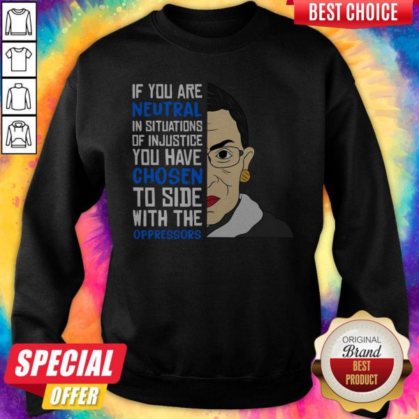 Ruth Bader Ginsburg If You Are Neutral You Have Chosen To Side Wih The Oppressors Sweatshirt