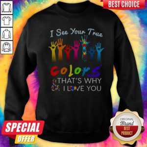 I See Your True Colors And That's Why I Love You Hands Autism Sweatshirt