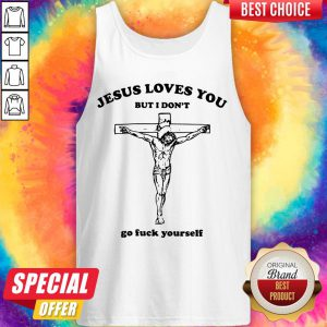 Nice Jesus Love You But I Don't Go Fuck Yourself Tank Top
