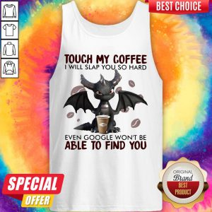 Touch My Coffee I Will Slap You So Hard Even Google Won't Be Able To Find You Dragon Tank Top