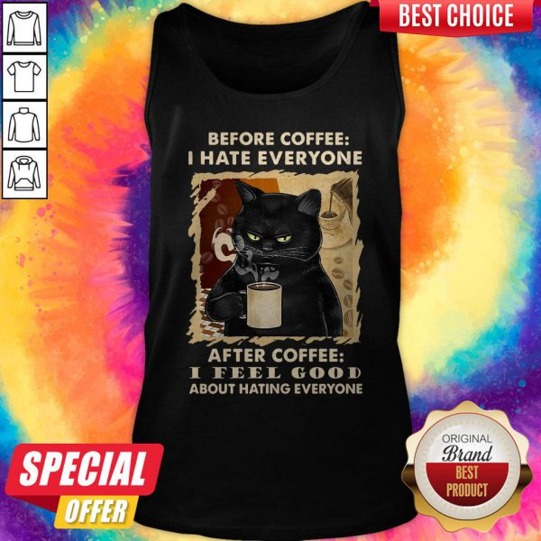 Cat Before Coffee I Hate Everyone After Coffee I Feel Good About Hating Everyone Tank Top