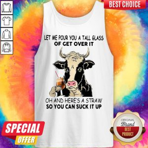 Cow Let Me Pour You A Tall Glass Of Get Over It Oh And Here's A Straw So You Can Suck It Up Tank Top