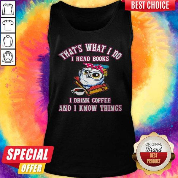 That's What I Do I Read Books I Drink Coffee And I Know Things Owl Tank Top