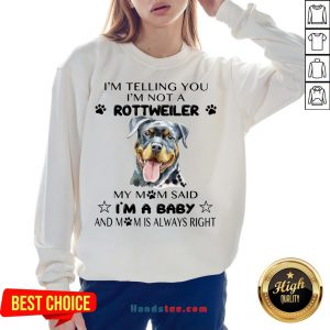 Awesome I'm Telling You I'm Not A Rottweiler My Mom Said I'm A Baby Sweatshirt- Design By Handstee.com