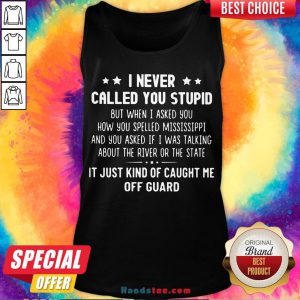 Happy I Never Called You Stupid But When I Asked You How You Spelled Mississippi Tank Top- Design By Handstee.com