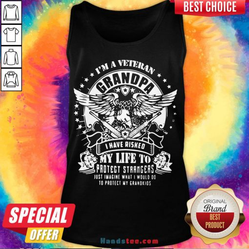 Happy I'm A Veteran Grandpa I Have Risked My Life To Protect Strangers Just Imagine What I Would Do To Protect My Grandkids Tank Top- Design By Handstee.com