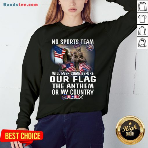 Happy No Sports Team Will Ever Come Before Our Flag The Anthem Or My Country Sweatshirt- Design By Handstee.com