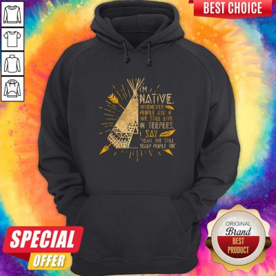 I'm Native Whenever People Ask If We Still Live In Teepees I Say Yeah We Still Soalp People Too Hoodie