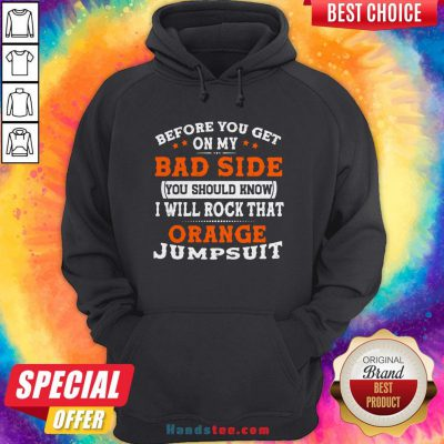 Before You Get On My Bad Side You Should Know I Will Rock That Orange Jumpsuit Hoodie