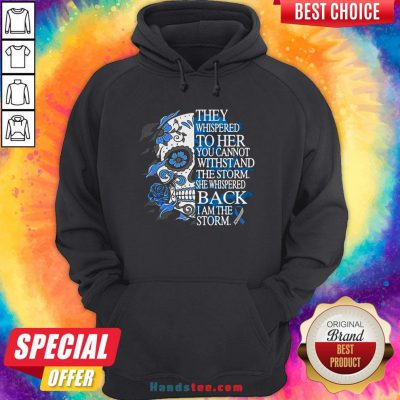 They Whispered To Her You Cannot Withstand The Storm She Whispered Back I Am The Storm Hoodie
