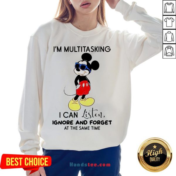 Hot Disney Mickey Mouse I'M Multitasking I Can Listen Ignore And Forget At The Same Time Sweatshirt-Design By Handstee.com