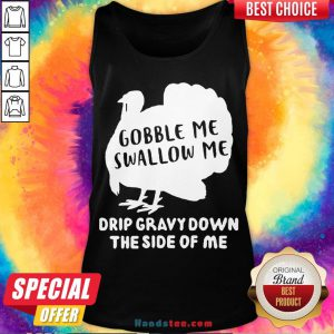 Nice Gobble Me Swallow Me Drip Gravy Down The Side Of Me Tank Top- Design By Handstee.com