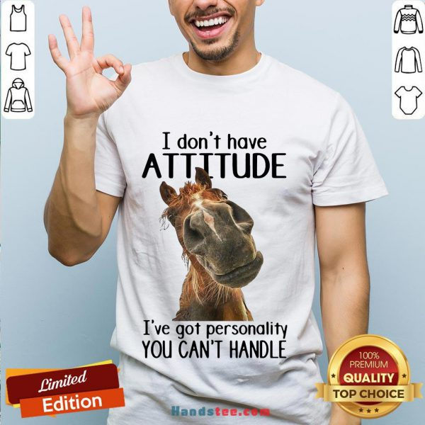 Nice Horse I Don't Have Attitude I've Got Personality You Can't Handle shirt- Design By Handstee.com
