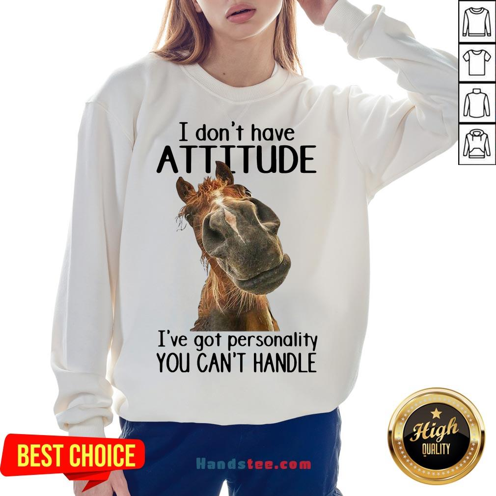 Nice Horse I Don't Have Attitude I've Got Personality You Can't Handle Sweatshirt- Design By Handstee.com