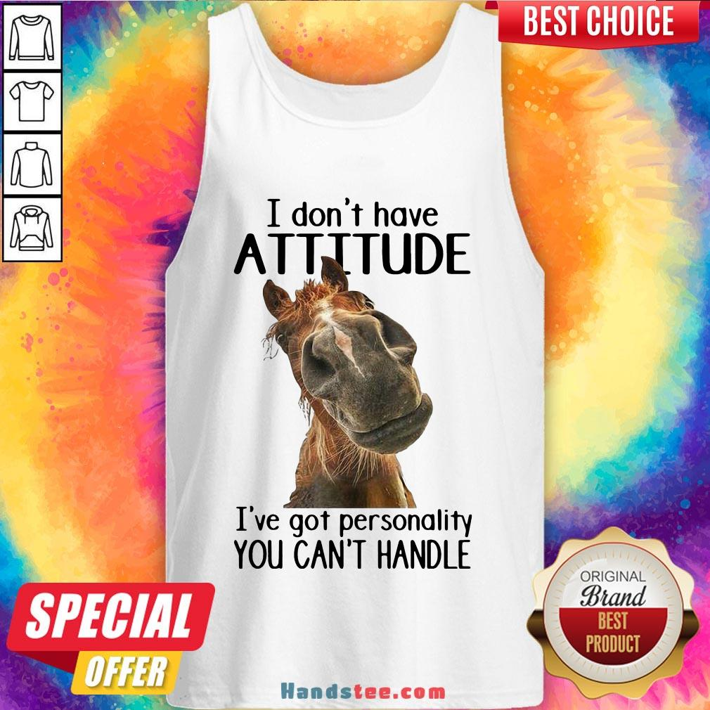 Nice Horse I Don't Have Attitude I've Got Personality You Can't Handle Tank Top- Design By Handstee.com