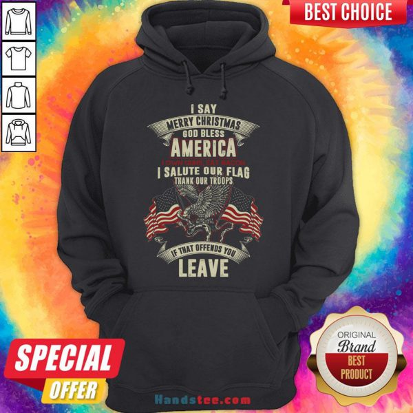 Nice I Say Merry Christmas God Bless America I Own Guns Eat Bacon I Salute Our Flag Thank Our Troops If That Offends You Leave Hoodie- Design By Handstee.com