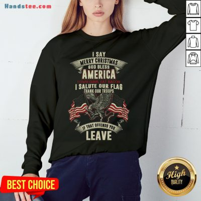 Nice I Say Merry Christmas God Bless America I Own Guns Eat Bacon I Salute Our Flag Thank Our Troops If That Offends You Leave Sweatshirt- Design By Handstee.com
