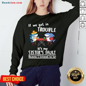 Nice If We Get In Trouble It'S My Sister'S Fault Because I Listened To Her Dolphin Sweatshirt- Design By Handstee.com