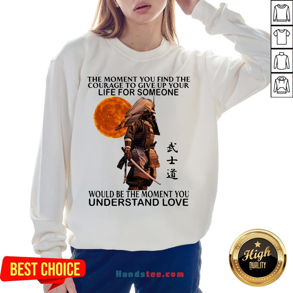 Perfect Samurai The Moment You Find The Courage To Give Up Your Life For Someone Would Be The Moment You Understand Love Sweatshirt- Design By Handstee.com