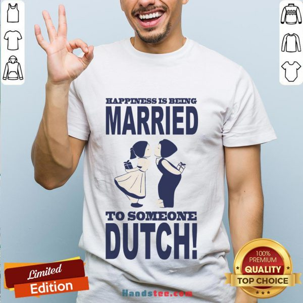 Pretty Happiness Is Being Married To Someone Dutch Shirt- Design By Handstee.com